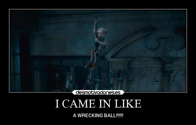 I CAME IN LIKE - A WRECKING BALL!!!!!!