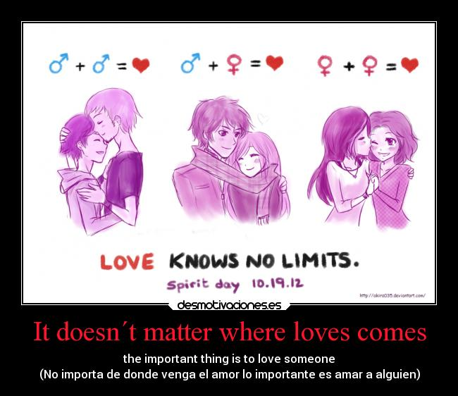 It doesn´t matter where loves comes - the important thing is to love someone (No importa de donde venga el amor lo importante es amar a alguien)