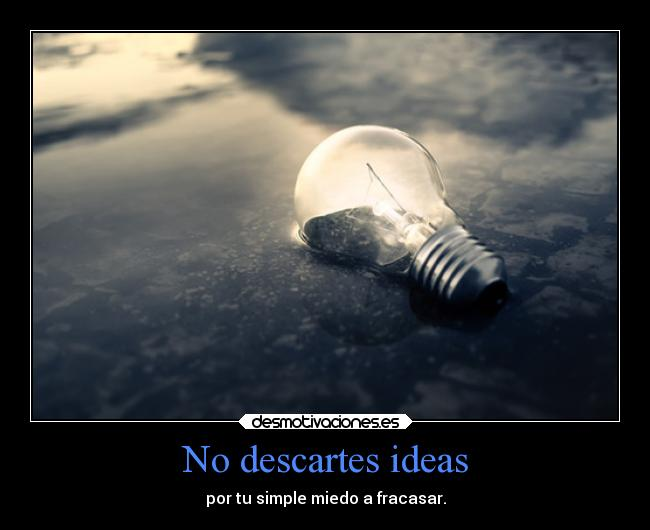 No descartes ideas - por tu simple miedo a fracasar.