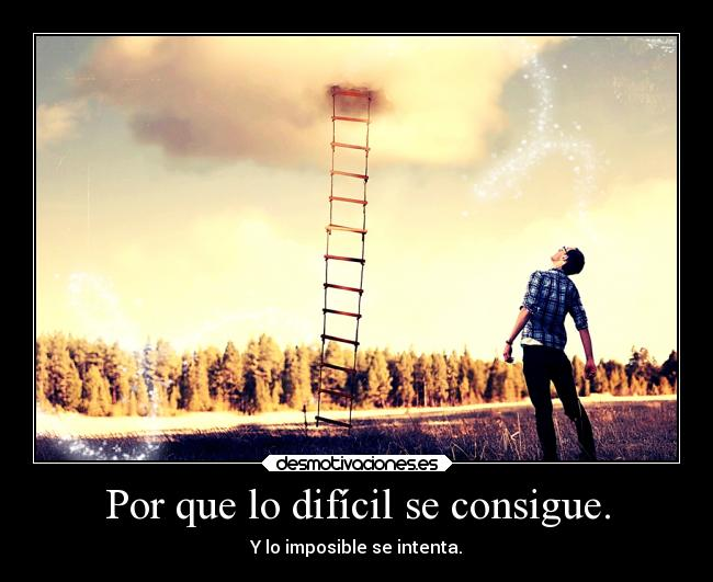 Por que lo difícil se consigue. - Y lo imposible se intenta.