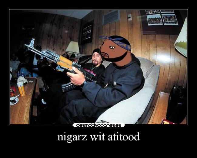 nigarz wit atitood -