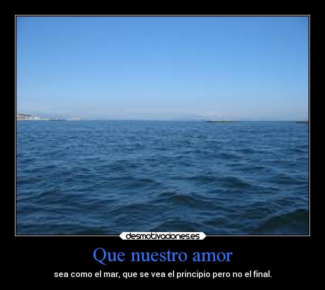 Que Nuestro Amor Sea Como el Mar Que se Vea el Principio Pero no el Final Que Nuestro Amor Sea Como el