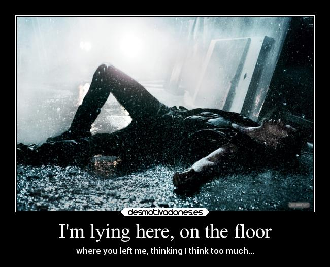Im lying here, on the floor - where you left me, thinking I think too much...