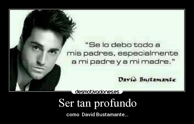 Ser tan profundo - como  David Bustamante...