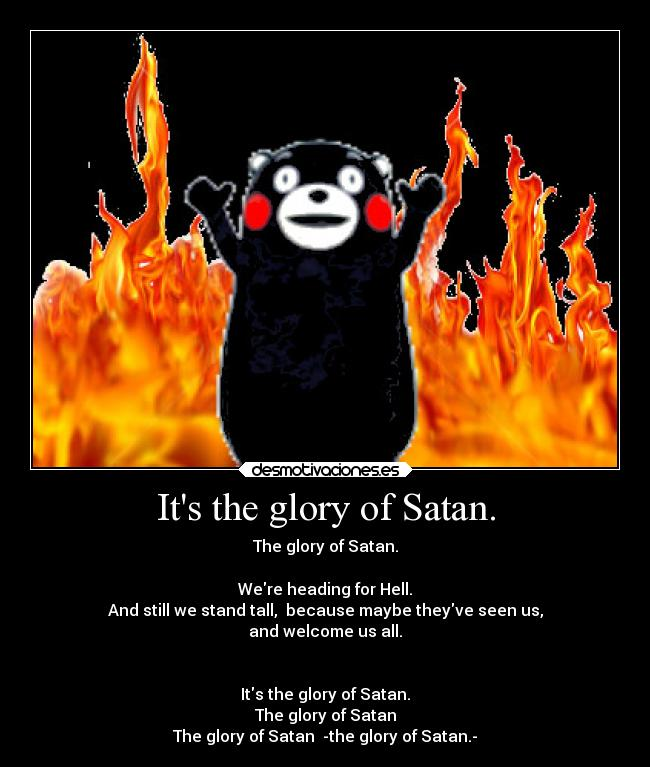 Its the glory of Satan. - The glory of Satan.  Were heading for Hell. And still we stand tall,  because maybe theyve seen us, and welcome us all.   Its the glory of Satan. The glory of Satan The glory of Satan  -the glory of Satan.-