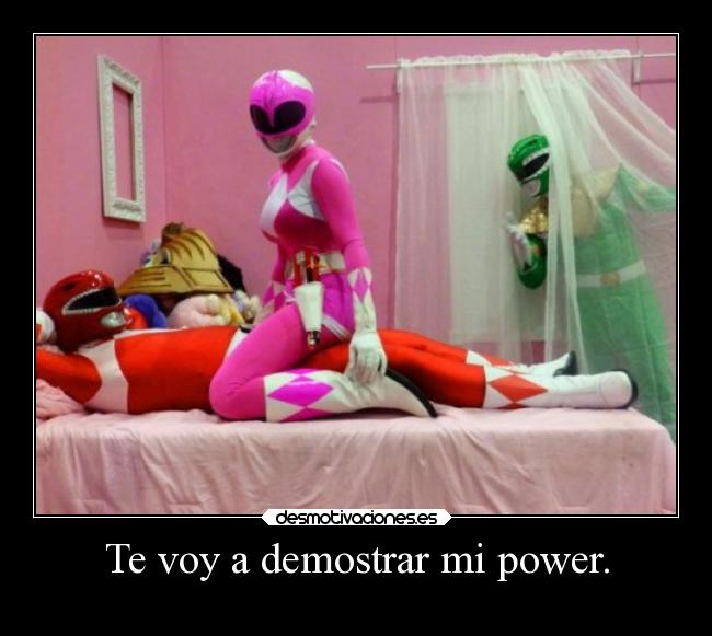 Te voy a demostrar mi power. -