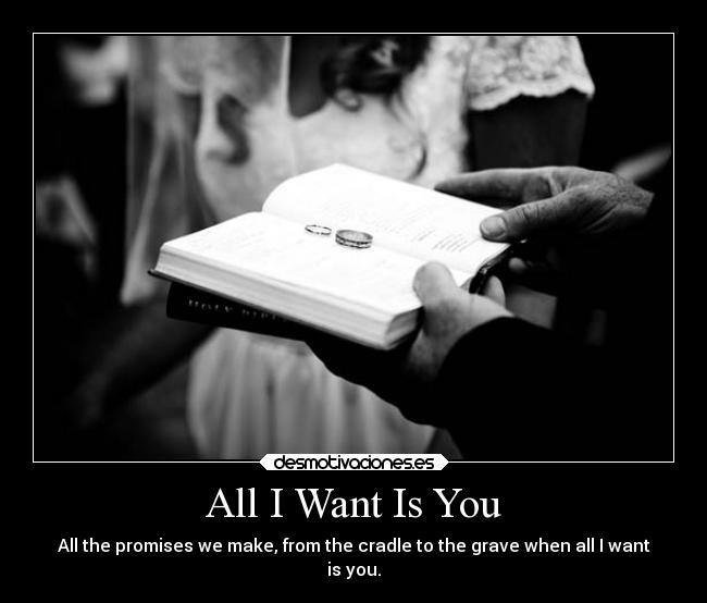 All I Want Is You - All the promises we make, from the cradle to the grave when all I want is you.