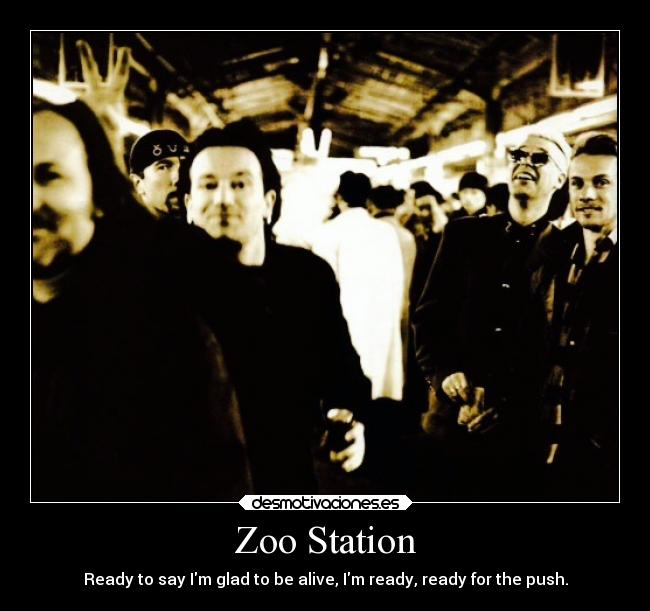 Zoo Station - Ready to say Im glad to be alive, Im ready, ready for the push.
