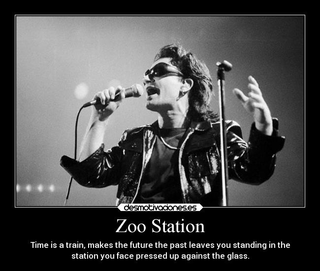Zoo Station - Time is a train, makes the future the past leaves you standing in the station you face pressed up against the glass.
