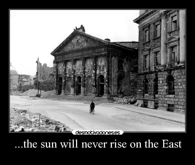 ...the sun will never rise on the East -