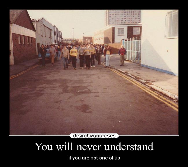 You will never understand - if you are not one of us