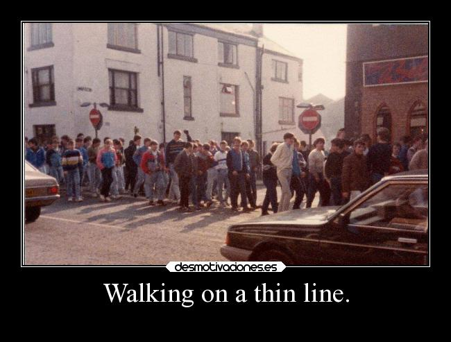 Walking on a thin line. -