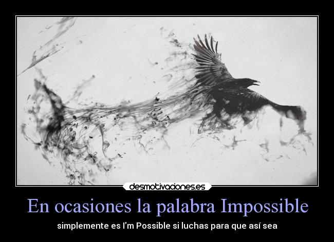 En ocasiones la palabra Impossible - simplemente es Im Possible si luchas para que así sea