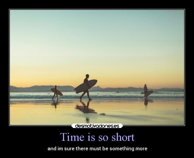 Time is so short - and im sure there must be something more