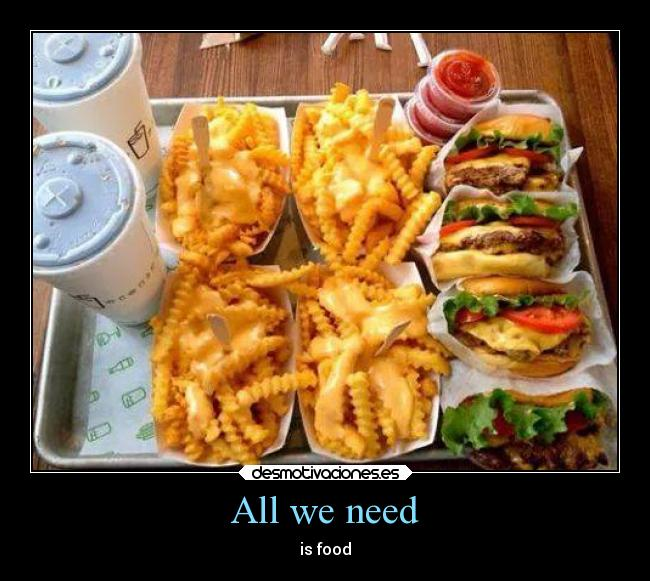 All we need - is food