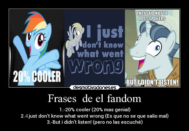 Frases  de el fandom - 1.-20% cooler (20% mas genial) 2.-I just dont know what went wrong (Es que no se que salio mal) 3.-But i didnt listen! (pero no las escuché)