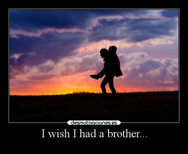 I wish I had a brother... -