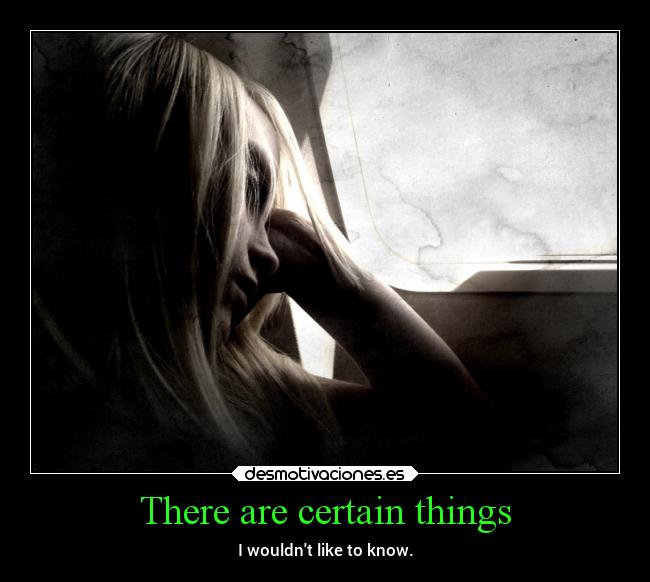 There are certain things - I wouldnt like to know.