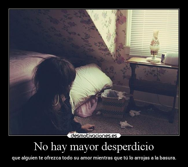 No hay mayor desperdicio -