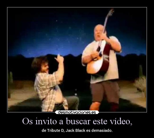Os invito a buscar este vídeo, - de Tribute D, Jack Black es demasiado.