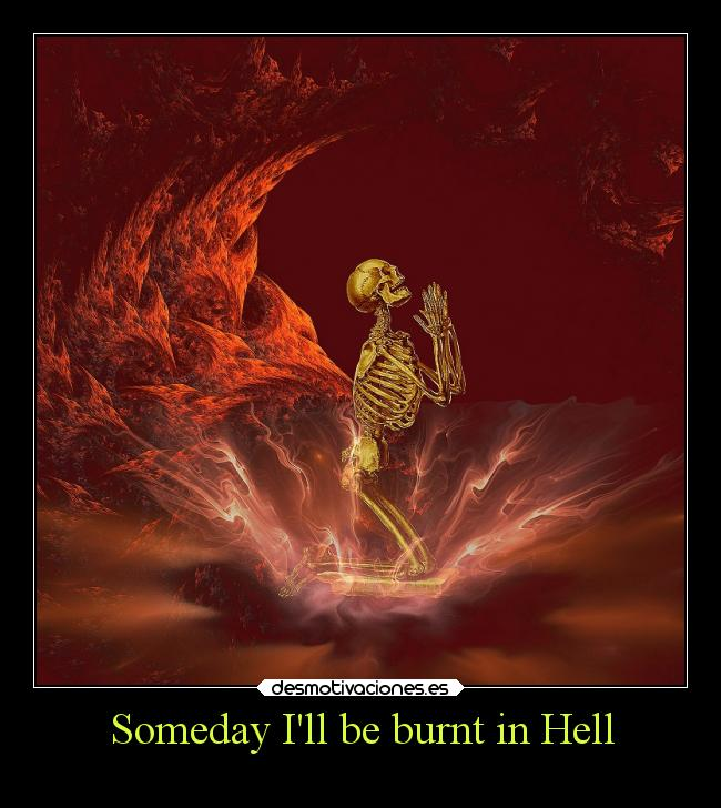 Someday Ill be burnt in Hell -