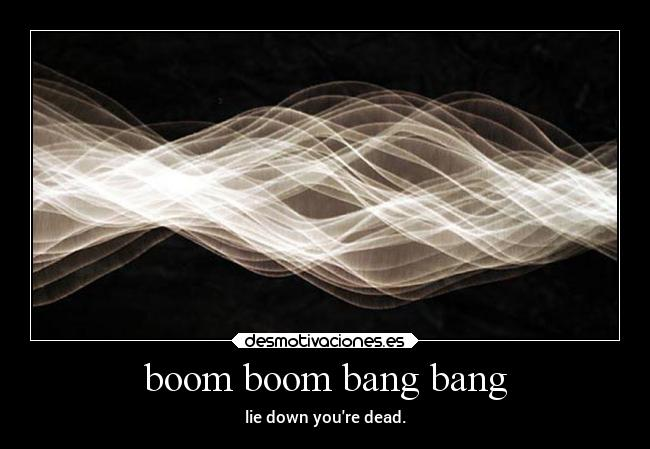boom boom bang bang - lie down youre dead.