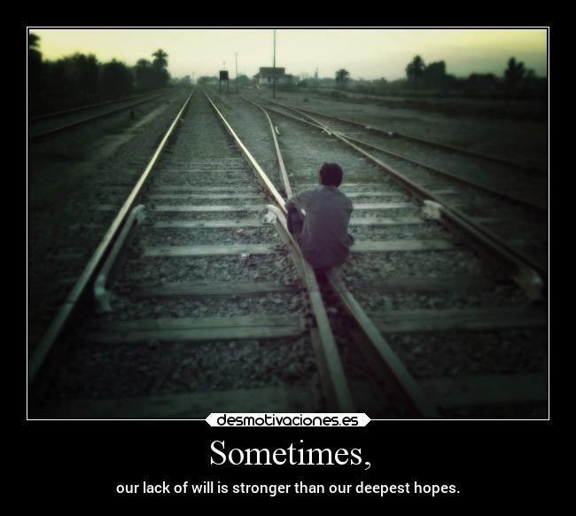 Sometimes, - our lack of will is stronger than our deepest hopes.