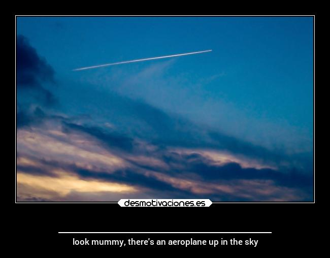 _____________________ - look mummy, theres an aeroplane up in the sky