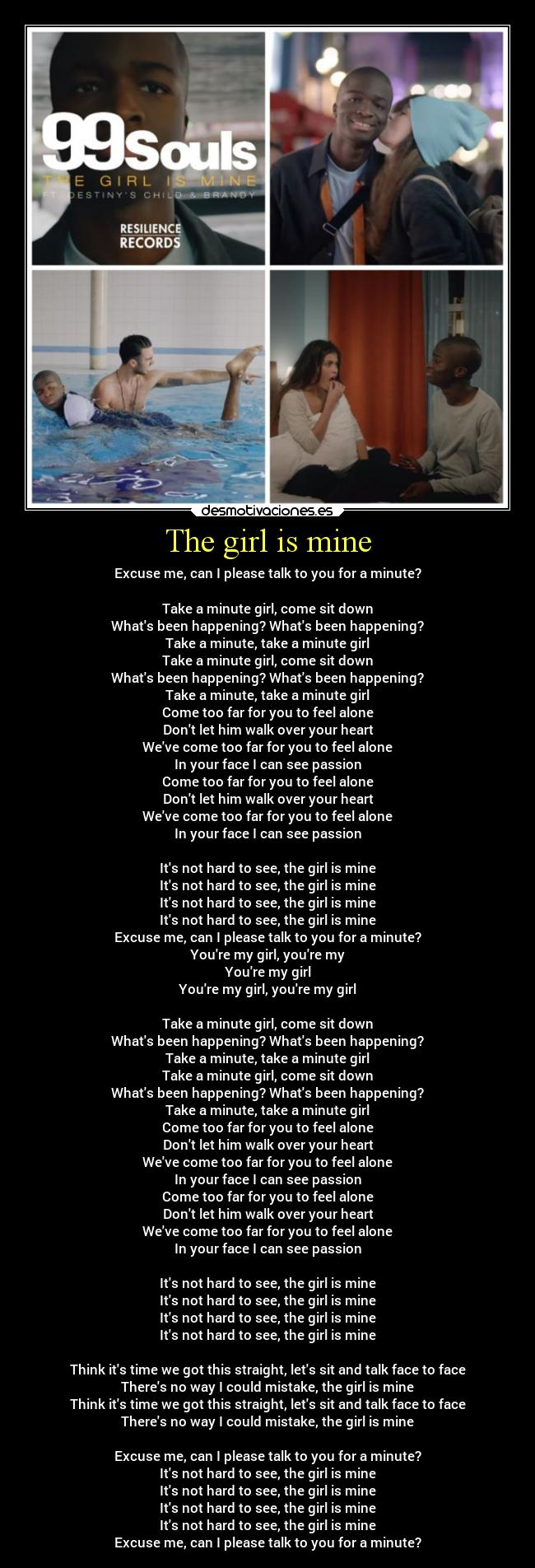 The girl is mine - Excuse me, can I please talk to you for a minute?  Take a minute girl, come sit down Whats been happening? Whats been happening? Take a minute, take a minute girl Take a minute girl, come sit down Whats been happening? Whats been happening? Take a minute, take a minute girl Come too far for you to feel alone Dont let him walk over your heart Weve come too far for you to feel alone In your face I can see passion Come too far for you to feel alone Dont let him walk over your heart Weve come too far for you to feel alone In your face I can see passion  Its not hard to see, the girl is mine Its not hard to see, the girl is mine Its not hard to see, the girl is mine Its not hard to see, the girl is mine Excuse me, can I please talk to you for a minute? Youre my girl, youre my Youre my girl Youre my girl, youre my girl  Take a minute girl, come sit down Whats been happening? Whats been happening? Take a minute, take a minute girl Take a minute girl, come sit down Whats been happening? Whats been happening? Take a minute, take a minute girl Come too far for you to feel alone Dont let him walk over your heart Weve come too far for you to feel alone In your face I can see passion Come too far for you to feel alone Dont let him walk over your heart Weve come too far for you to feel alone In your face I can see passion  Its not hard to see, the girl is mine Its not hard to see, the girl is mine Its not hard to see, the girl is mine Its not hard to see, the girl is mine  Think its time we got this straight, lets sit and talk face to face Theres no way I could mistake, the girl is mine Think its time we got this straight, lets sit and talk face to face Theres no way I could mistake, the girl is mine  Excuse me, can I please talk to you for a minute? Its not hard to see, the girl is mine Its not hard to see, the girl is mine Its not hard to see, the girl is mine Its not hard to see, the girl is mine Excuse me, can I please talk to you for a minute?