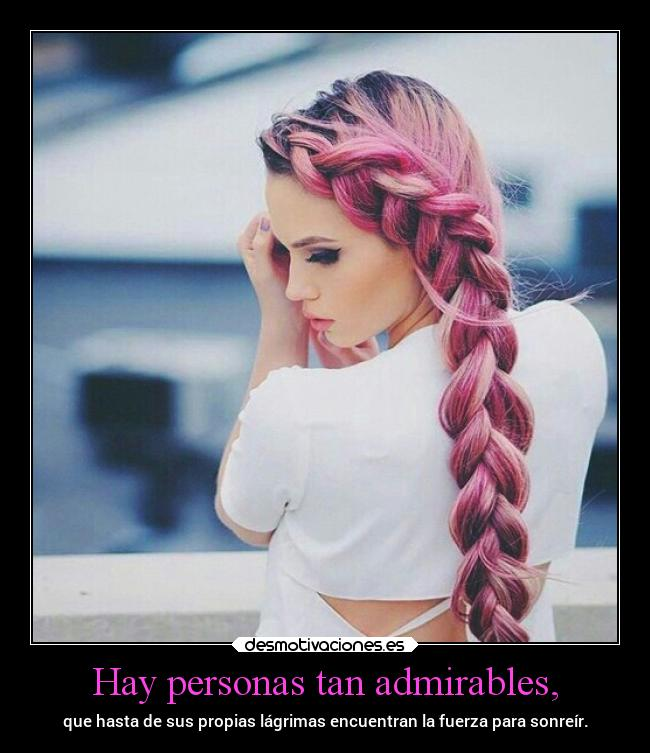 Hay personas tan admirables, -