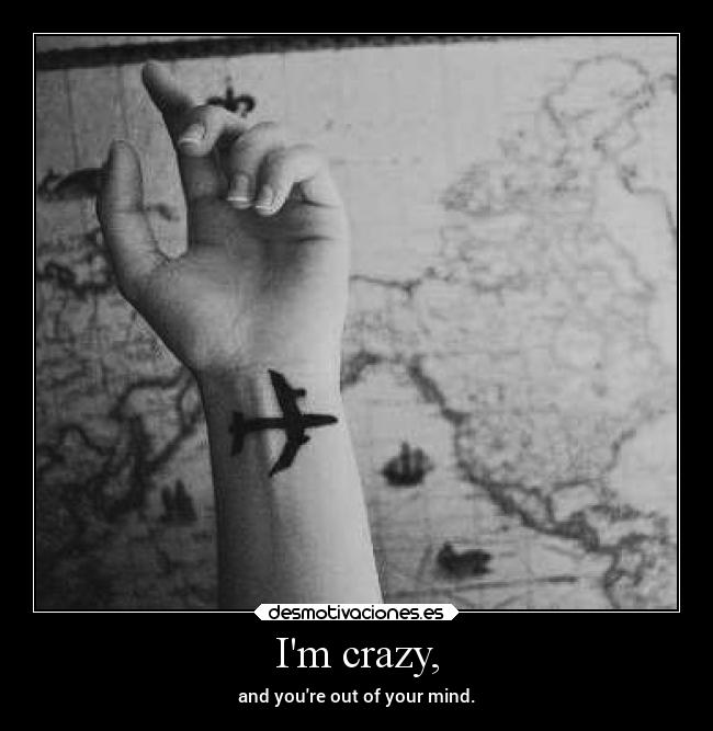 Im crazy, - and youre out of your mind.