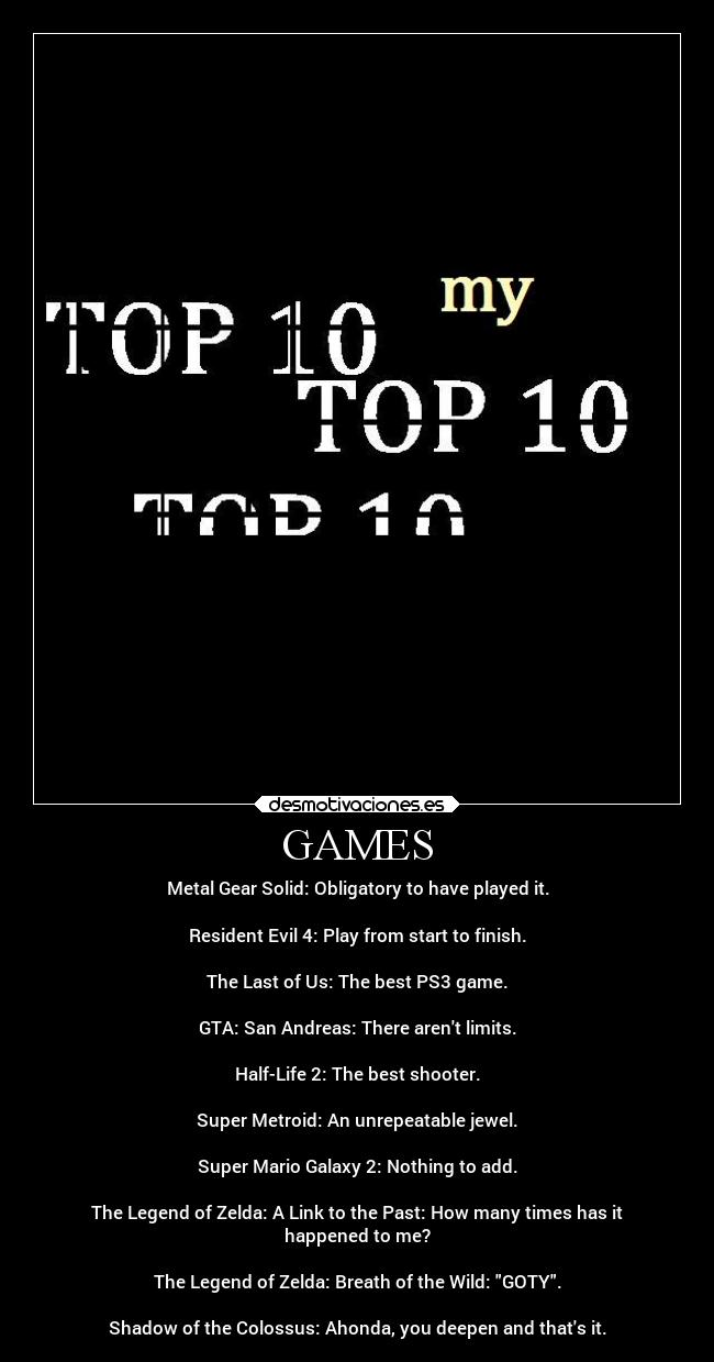 GAMES - Metal Gear Solid: Obligatory to have played it.  Resident Evil 4: Play from start to finish.   The Last of Us: The best PS3 game.  GTA: San Andreas: There arent limits.  Half-Life 2: The best shooter.  Super Metroid: An unrepeatable jewel.  Super Mario Galaxy 2: Nothing to add.  The Legend of Zelda: A Link to the Past: How many times has it happened to me?  The Legend of Zelda: Breath of the Wild: GOTY.  Shadow of the Colossus: Ahonda, you deepen and thats it.