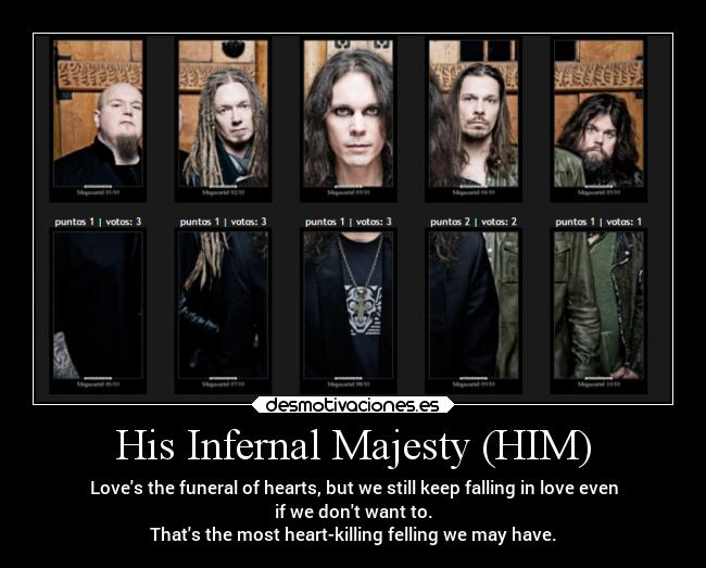 His Infernal Majesty (HIM) - Loves the funeral of hearts, but we still keep falling in love even if we dont want to. Thats the most heart-killing felling we may have.