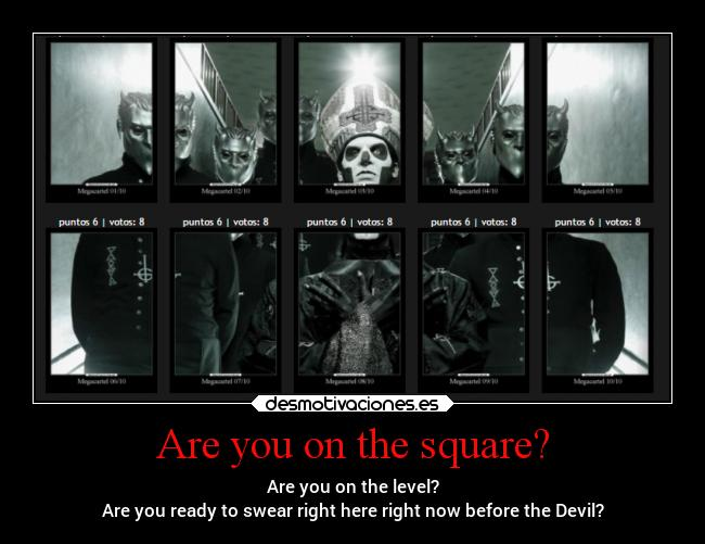 Are you on the square? - Are you on the level? Are you ready to swear right here right now before the Devil?