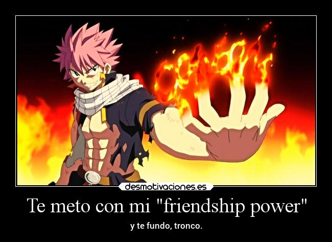 Te meto con mi friendship power - y te fundo, tronco.
