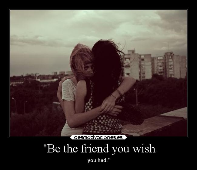 Be the friend you wish - you had.