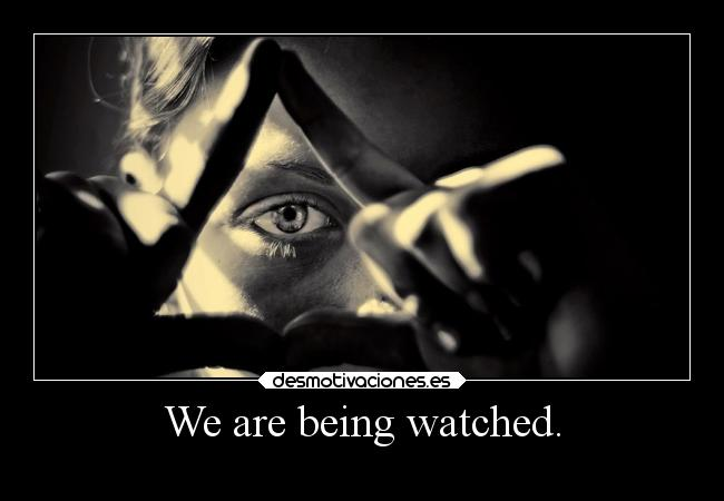 We are being watched. -