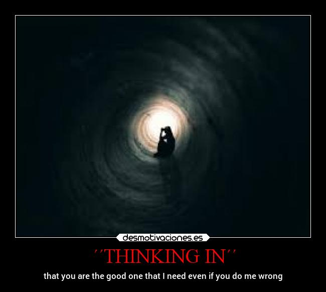 ´´THINKING IN´´ - that you are the good one that I need even if you do me wrong
