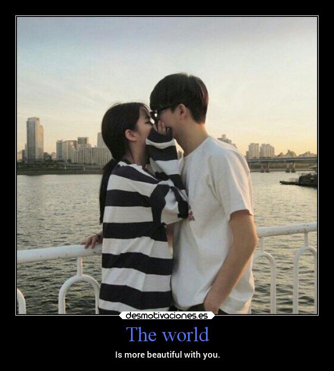 The world - Is more beautiful with you.