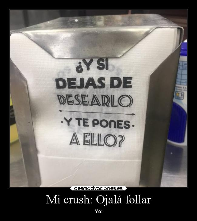 Mi crush: Ojalá follar - Yo: