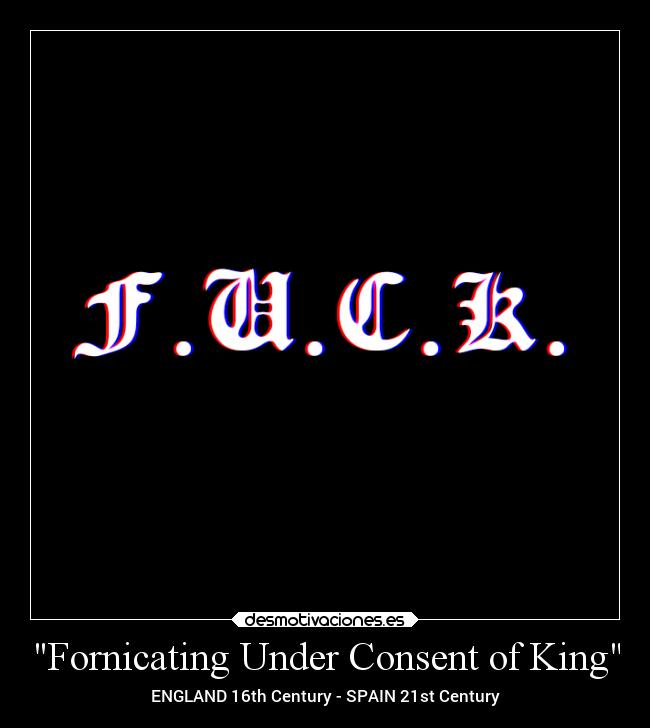 Fornicating Under Consent of King - ENGLAND 16th Century - SPAIN 21st Century