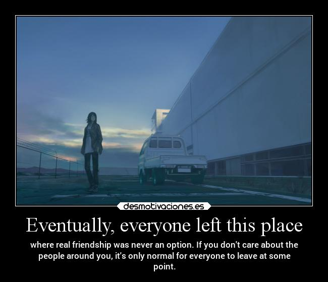 Eventually, everyone left this place - where real friendship was never an option. If you dont care about the people around you, its only normal for everyone to leave at some point.