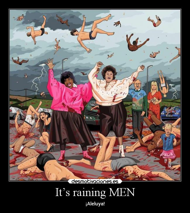 It's raining MEN - ¡Aleluya!
