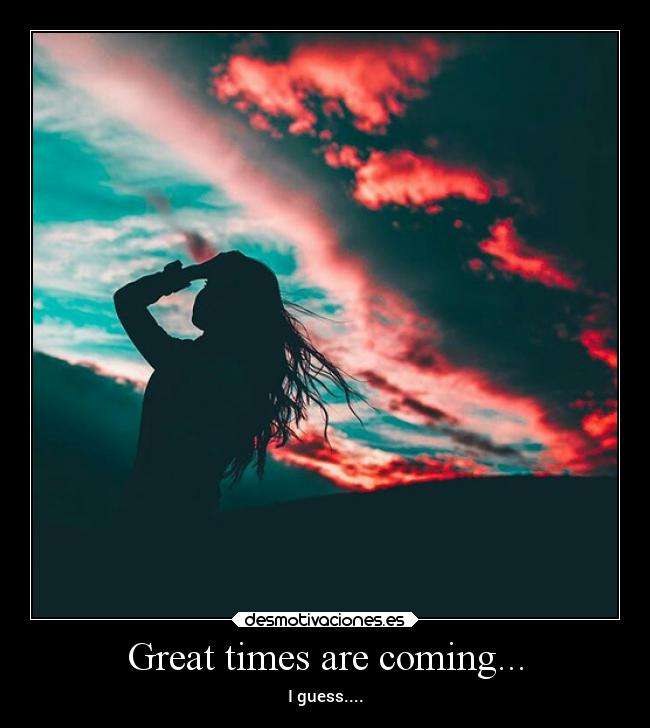 Great times are coming... -