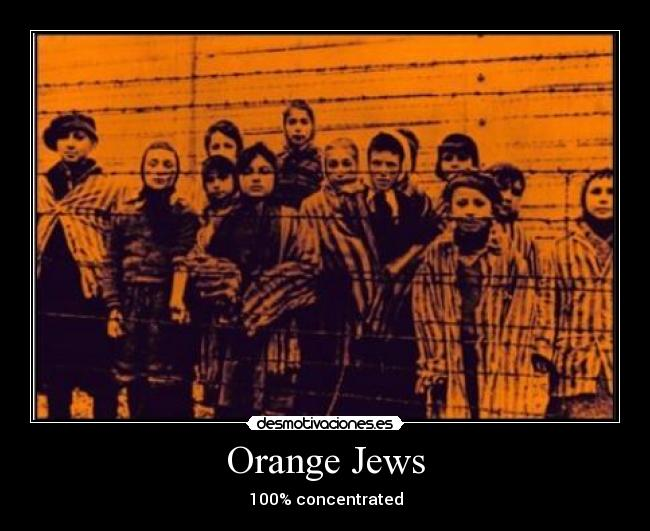 Orange Jews - 100% concentrated