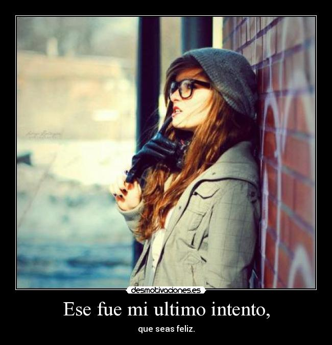 Ese fue mi ultimo intento, - que seas feliz.