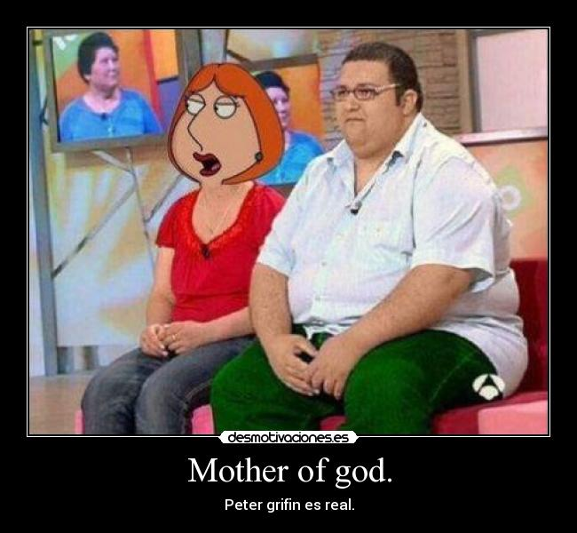 Mother of god. - Peter grifin es real.