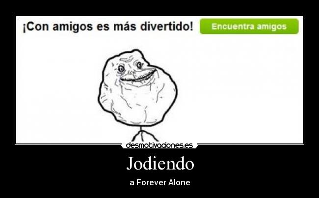 Jodiendo - a Forever Alone