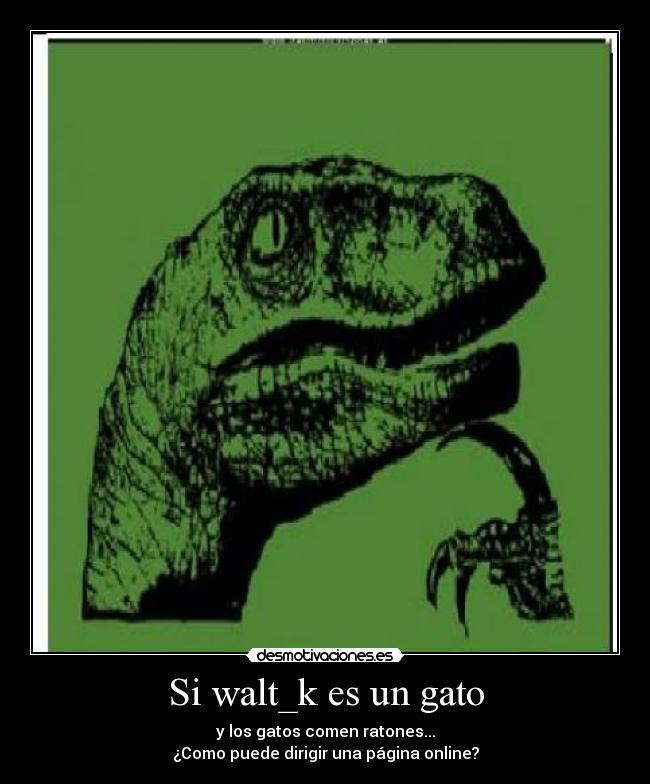 4a4b5950d602 carteles walt k clanvirus clanhoygan gatosraton del pulsero desmotivaciones
