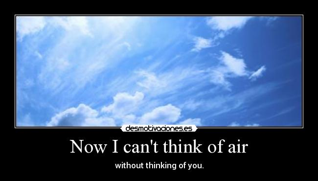 Now I cant think of air - without thinking of you.